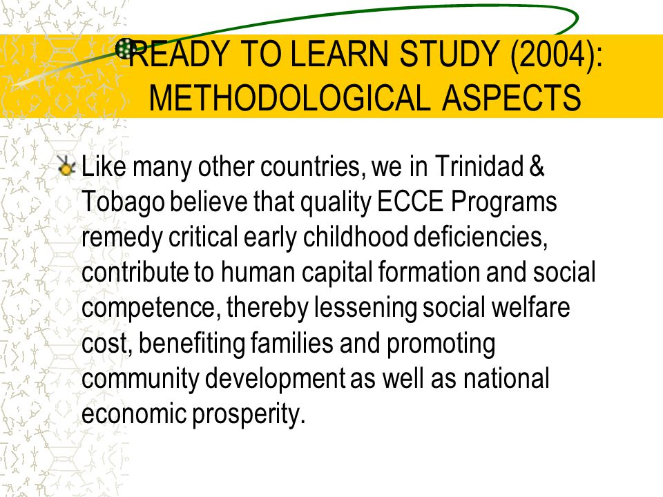 READY TO LEARN STUDY (2004): METHODOLOGICAL ASPECTS Like many other countries, we in Trinidad & Tobago believe that quality ECCE Programs remedy criti