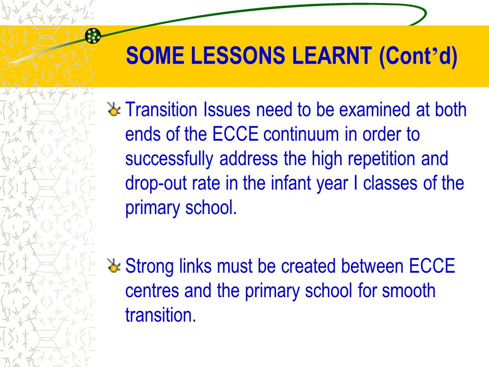 SOME LESSONS LEARNT (Cont ' d) Transition Issues need to be examined at both ends of the ECCE continuum in order to successfully address the high repe