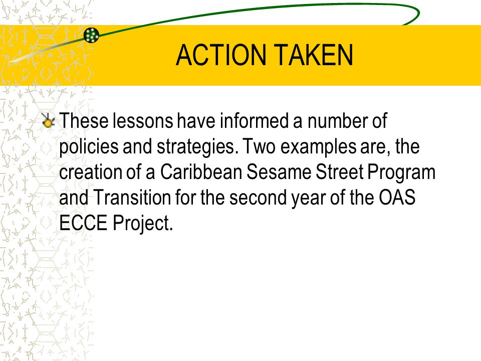 ACTION TAKEN These lessons have informed a number of policies and strategies. Two examples are, the creation of a Caribbean Sesame Street Program and