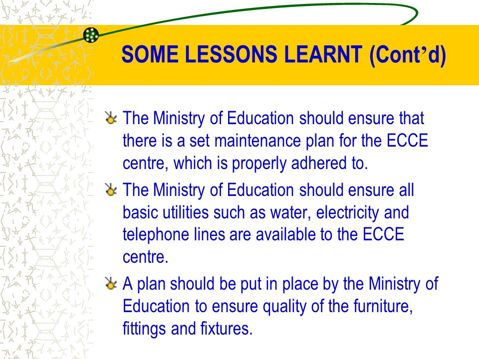 SOME LESSONS LEARNT (Cont ' d) The Ministry of Education should ensure that there is a set maintenance plan for the ECCE centre, which is properly adh