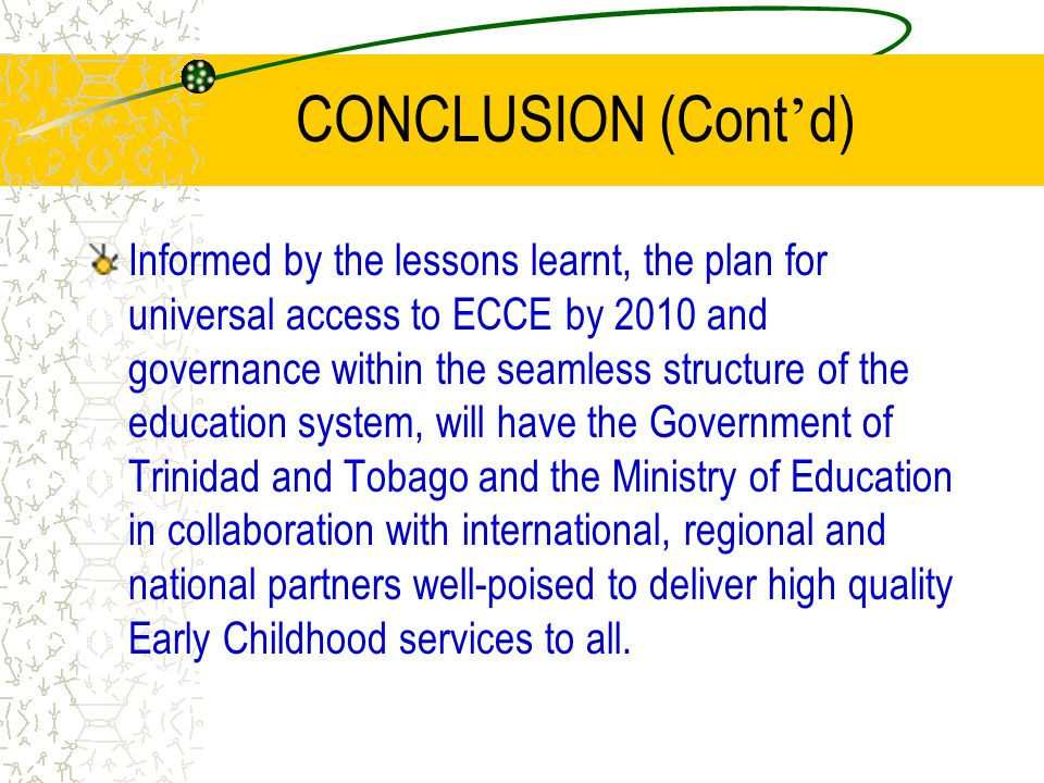 CONCLUSION (Cont ' d) Informed by the lessons learnt, the plan for universal access to ECCE by 2010 and governance within the seamless structure of th