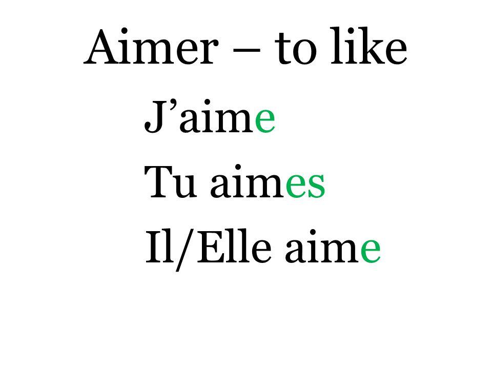Aimer – to like J'aime Tu aimes Il/Elle aime