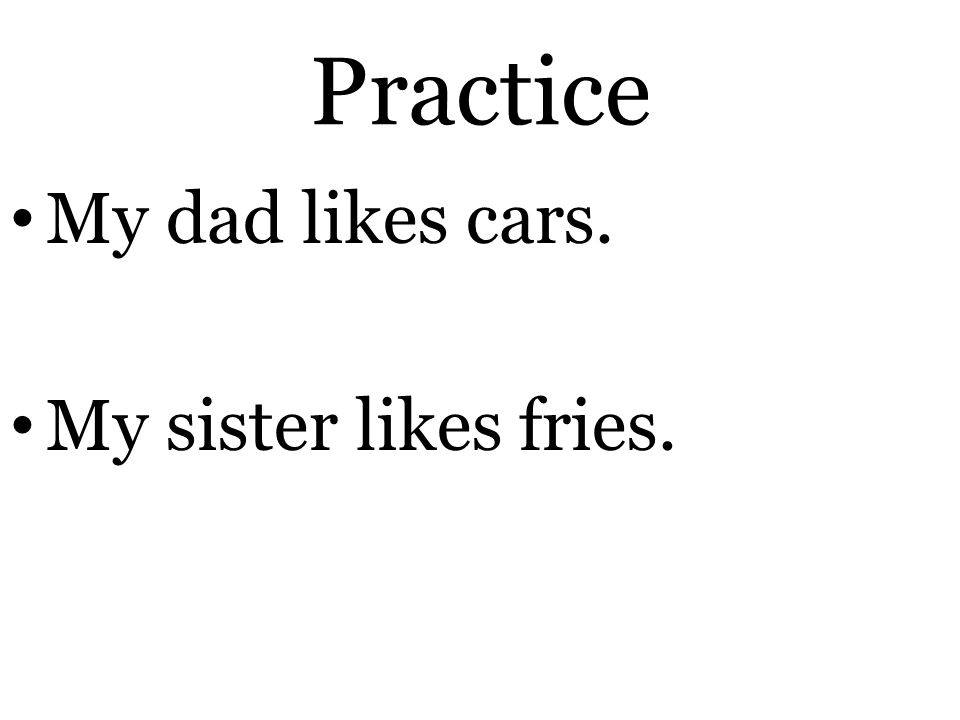 Practice My dad likes cars. My sister likes fries.