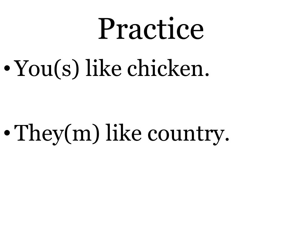 Practice You(s) like chicken. They(m) like country.
