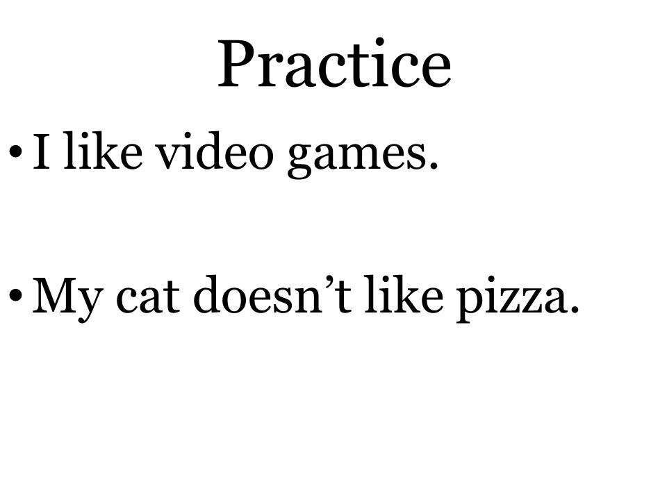 Practice I like video games. My cat doesn't like pizza.