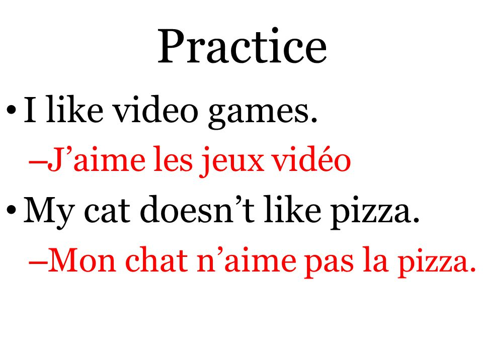 Practice I like video games. – J'aime les jeux vidéo My cat doesn't like pizza.
