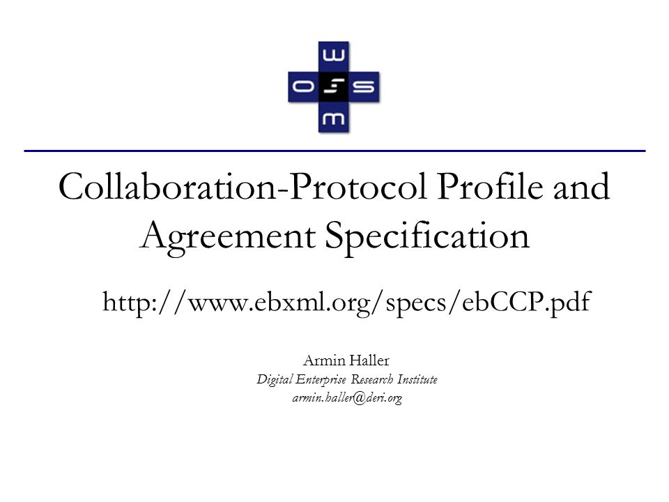 """armin.haller@deri.org12 Collaboration Protocol Profile (CPP) (cont'd) - CollaborationProtocolProfile Rootelement of the document Includes as usual the namespace declarations Three mandatory –Default ns: xmlns=""""http://www.ebxml.org/namespaces/tradePartner –XML Digital Signature ns: xmlns:ds=""""http://www.w3.org/2000/09/xmldsig# –XLINK ns: xmlns:xlink=""""http://www.w3.org/1999/xlink"""
