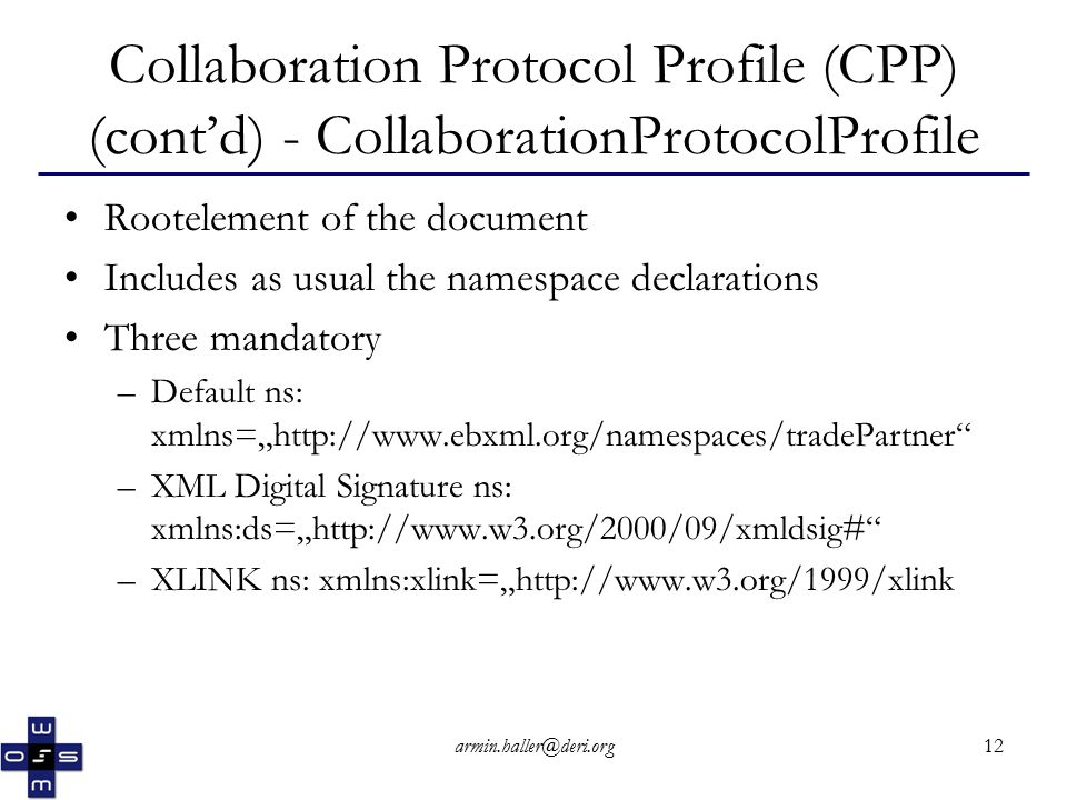 "armin.haller@deri.org12 Collaboration Protocol Profile (CPP) (cont'd) - CollaborationProtocolProfile Rootelement of the document Includes as usual the namespace declarations Three mandatory –Default ns: xmlns=""http://www.ebxml.org/namespaces/tradePartner –XML Digital Signature ns: xmlns:ds=""http://www.w3.org/2000/09/xmldsig# –XLINK ns: xmlns:xlink=""http://www.w3.org/1999/xlink"