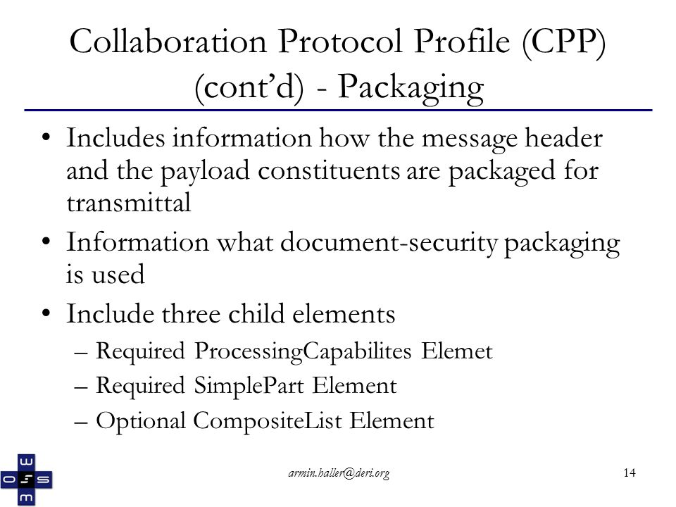 armin.haller@deri.org14 Collaboration Protocol Profile (CPP) (cont'd) - Packaging Includes information how the message header and the payload constituents are packaged for transmittal Information what document-security packaging is used Include three child elements –Required ProcessingCapabilites Elemet –Required SimplePart Element –Optional CompositeList Element