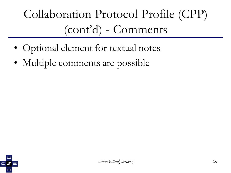 armin.haller@deri.org16 Collaboration Protocol Profile (CPP) (cont'd) - Comments Optional element for textual notes Multiple comments are possible