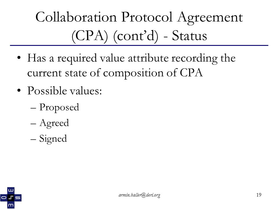 armin.haller@deri.org19 Collaboration Protocol Agreement (CPA) (cont'd) - Status Has a required value attribute recording the current state of composition of CPA Possible values: –Proposed –Agreed –Signed