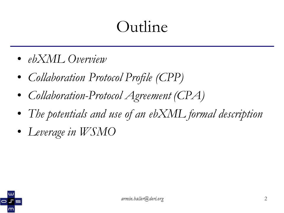 2 Outline ebXML Overview Collaboration Protocol Profile (CPP) Collaboration-Protocol Agreement (CPA) The potentials and use of an ebXML formal description Leverage in WSMO