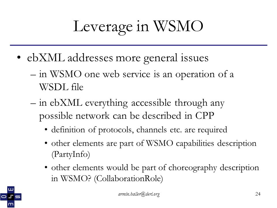 armin.haller@deri.org24 Leverage in WSMO ebXML addresses more general issues –in WSMO one web service is an operation of a WSDL file –in ebXML everything accessible through any possible network can be described in CPP definition of protocols, channels etc.