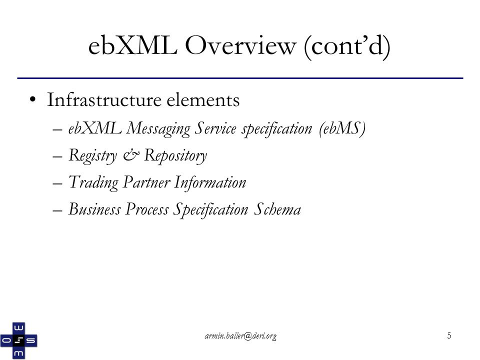 armin.haller@deri.org6 ebXML Overview (cont'd) - Infrastructure elements ebXML Messaging Service specification (ebMS) –extends the SOAP specification –can be used independently of other ebXML specifications –defines both a message format and the behavior of software that exchanges ebXML messages