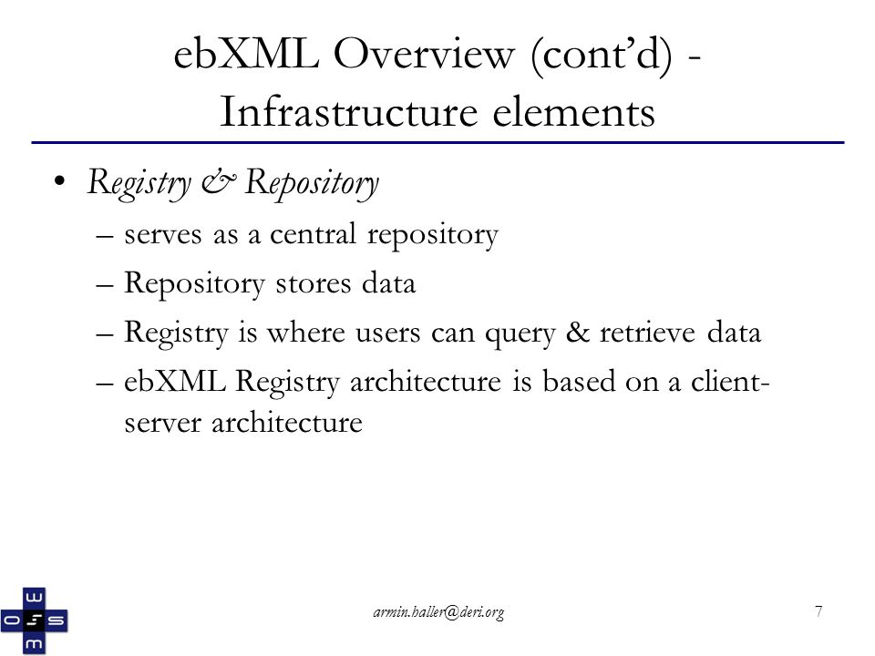 armin.haller@deri.org7 ebXML Overview (cont'd) - Infrastructure elements Registry & Repository –serves as a central repository –Repository stores data –Registry is where users can query & retrieve data –ebXML Registry architecture is based on a client- server architecture