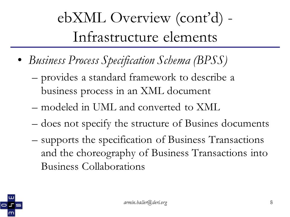 armin.haller@deri.org8 ebXML Overview (cont'd) - Infrastructure elements Business Process Specification Schema (BPSS) –provides a standard framework to describe a business process in an XML document –modeled in UML and converted to XML –does not specify the structure of Busines documents –supports the specification of Business Transactions and the choreography of Business Transactions into Business Collaborations