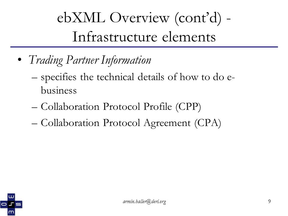 armin.haller@deri.org20 Collaboration Protocol Agreement (CPA) (cont'd) - CPA Lifetime The lifetime of the CPA is given by Start and End elements Start element specifies the starting date and time of the CPA End element specifies the ending date and time of the CPA Both should conform to the content model of a canonical timeInstant as defined in the XML Schema Datatypes Specification