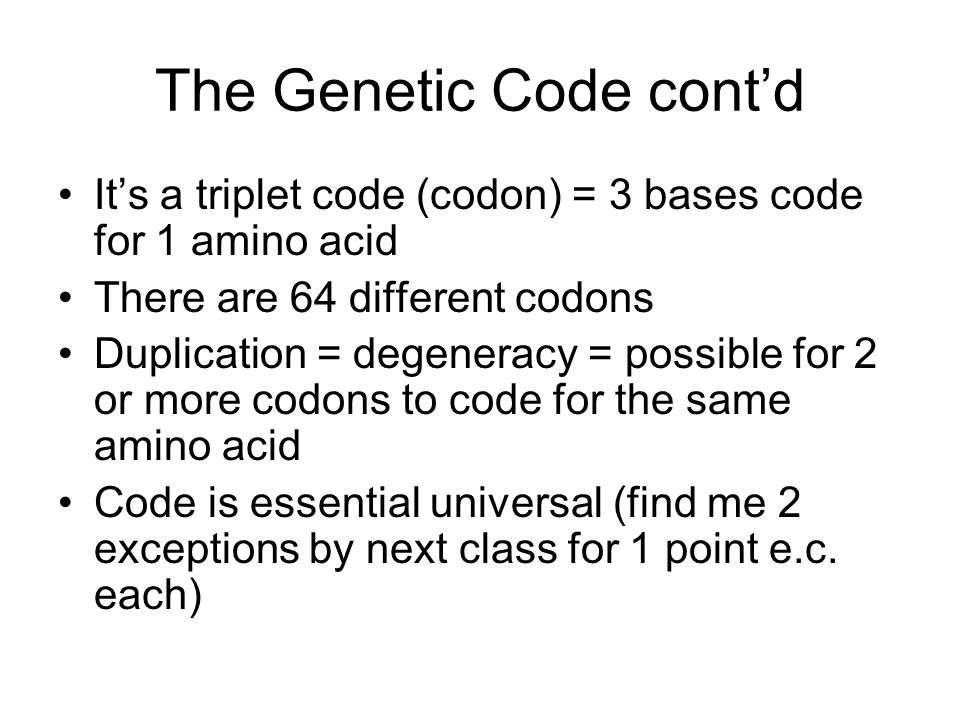 The Genetic Code cont'd It's a triplet code (codon) = 3 bases code for 1 amino acid There are 64 different codons Duplication = degeneracy = possible
