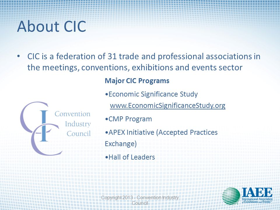About CIC CIC is a federation of 31 trade and professional associations in the meetings, conventions, exhibitions and events sector Major CIC Programs Economic Significance Study www.EconomicSignificanceStudy.org CMP Program APEX Initiative (Accepted Practices Exchange) Hall of Leaders Copyright 2013 - Convention Industry Council