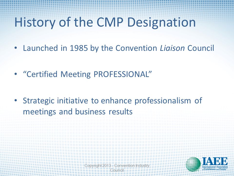 History of the CMP Designation Launched in 1985 by the Convention Liaison Council Certified Meeting PROFESSIONAL Strategic initiative to enhance professionalism of meetings and business results Copyright 2013 - Convention Industry Council