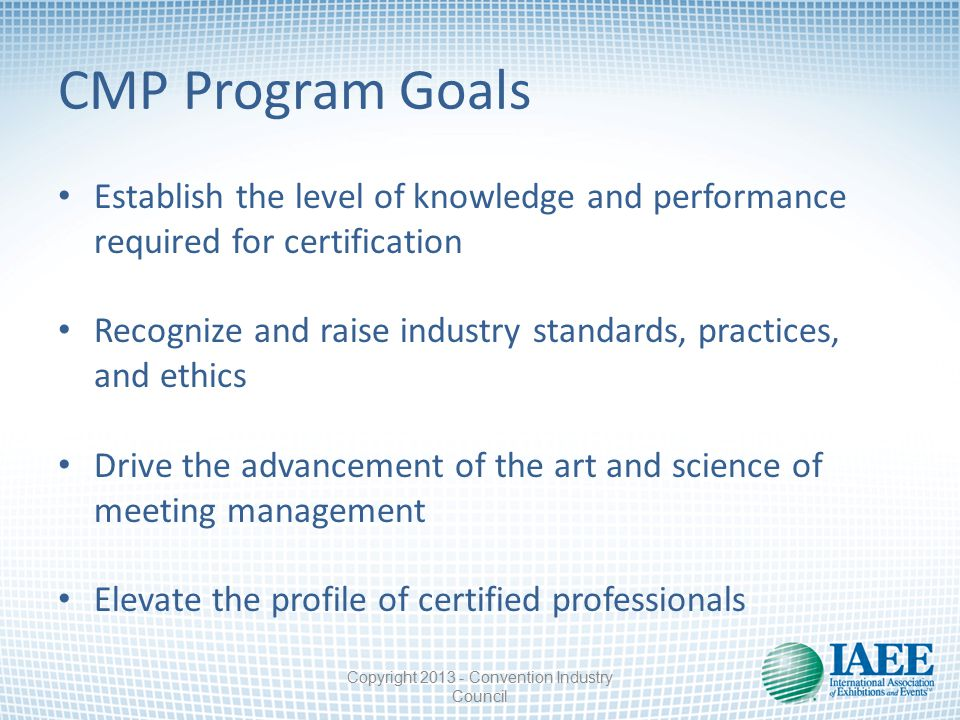 CMP Program Goals Establish the level of knowledge and performance required for certification Recognize and raise industry standards, practices, and ethics Drive the advancement of the art and science of meeting management Elevate the profile of certified professionals Copyright 2013 - Convention Industry Council