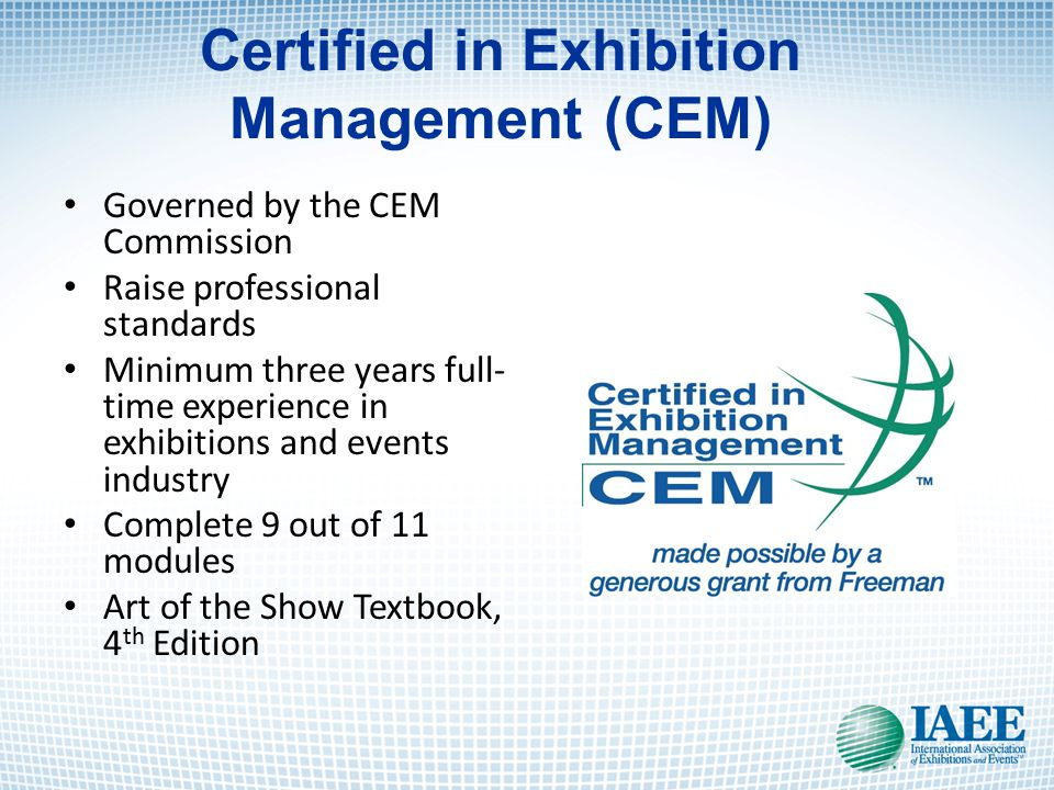 Certified in Exhibition Management (CEM) Governed by the CEM Commission Raise professional standards Minimum three years full- time experience in exhibitions and events industry Complete 9 out of 11 modules Art of the Show Textbook, 4 th Edition