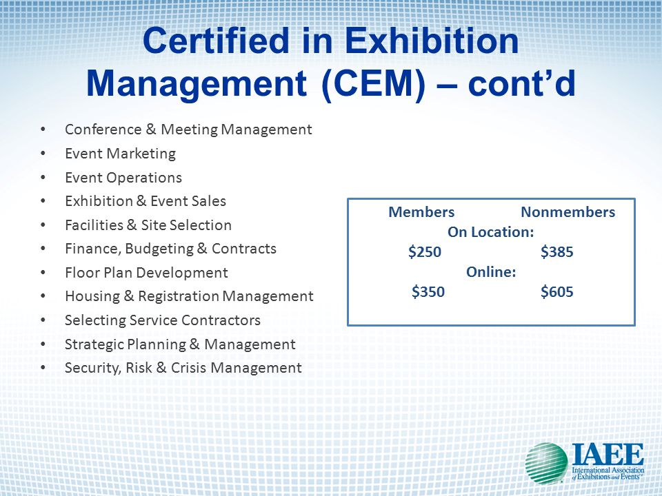 Certified in Exhibition Management (CEM) – cont'd Conference & Meeting Management Event Marketing Event Operations Exhibition & Event Sales Facilities & Site Selection Finance, Budgeting & Contracts Floor Plan Development Housing & Registration Management Selecting Service Contractors Strategic Planning & Management Security, Risk & Crisis Management Members Nonmembers On Location: $250$385 Online: $350$605