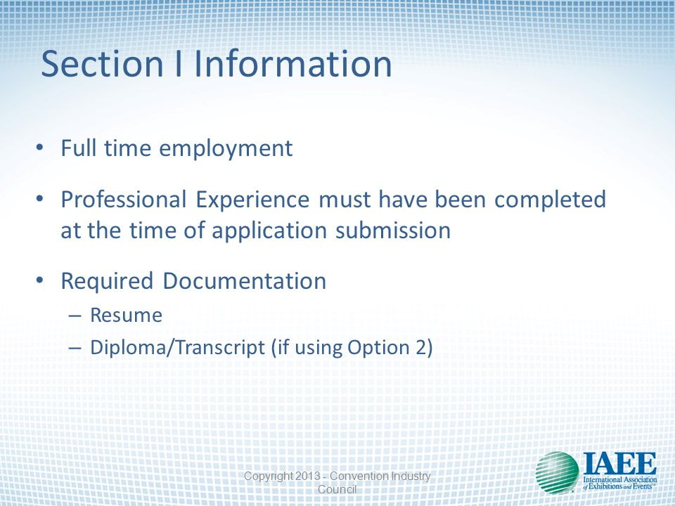 Section I Information Full time employment Professional Experience must have been completed at the time of application submission Required Documentation – Resume – Diploma/Transcript (if using Option 2) Copyright 2013 - Convention Industry Council