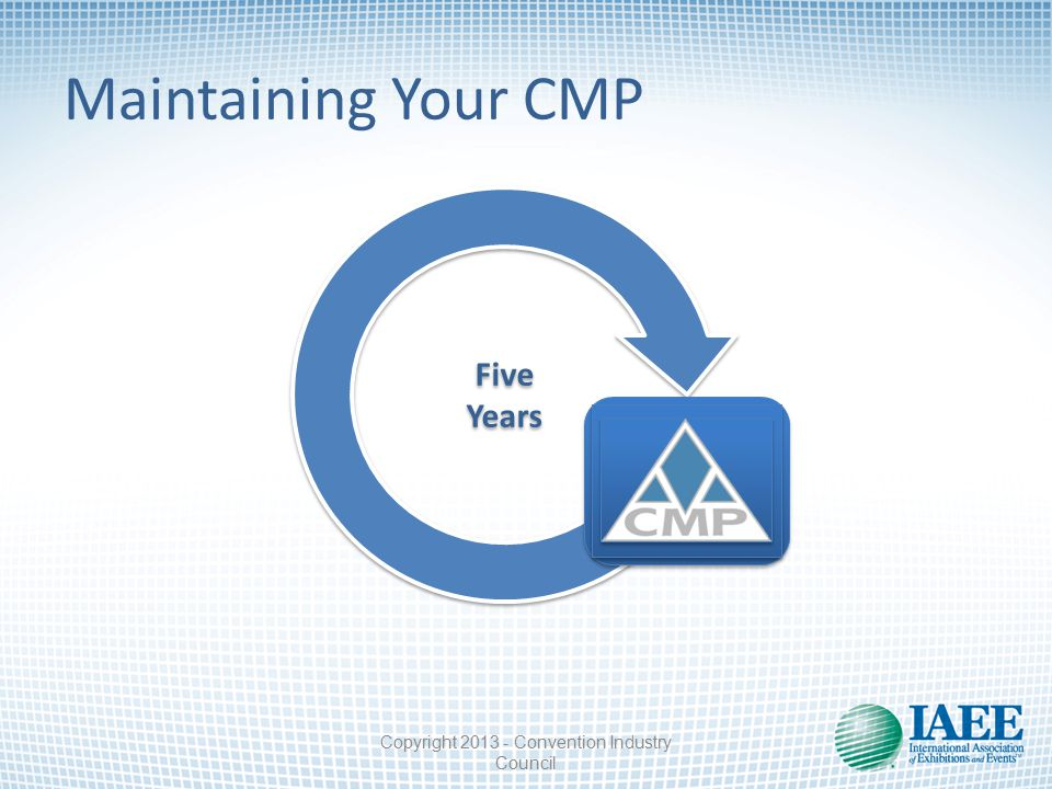Maintaining Your CMP Five Years Five Years Copyright 2013 - Convention Industry Council