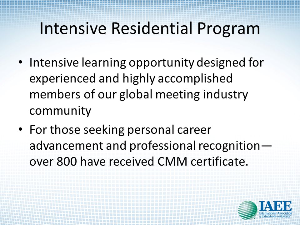 Intensive Residential Program Intensive learning opportunity designed for experienced and highly accomplished members of our global meeting industry community For those seeking personal career advancement and professional recognition— over 800 have received CMM certificate.