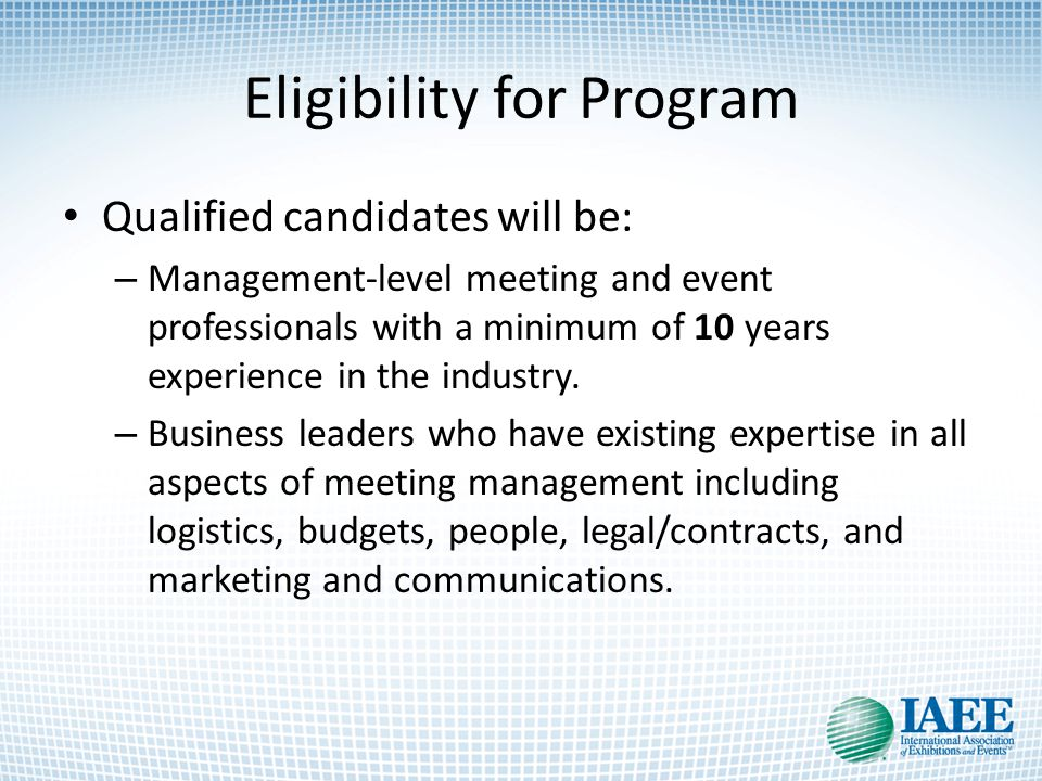 Eligibility for Program Qualified candidates will be: – Management-level meeting and event professionals with a minimum of 10 years experience in the industry.