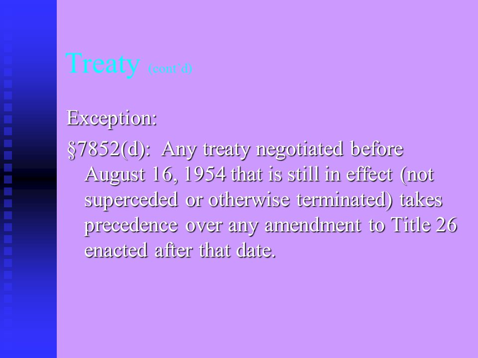 Treaty (Cont'd) IRC §894 (a)(1) The provisions of this title shall be applied to any taxpayer with due regard to any treaty obligation …….