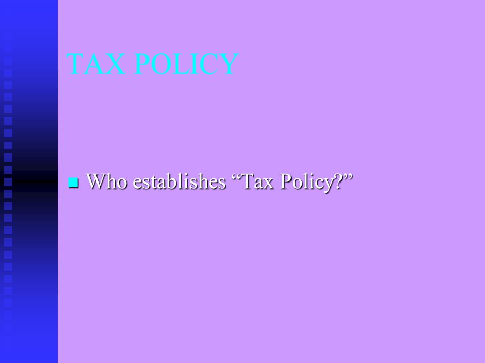 TAX POLICY Who establishes Tax Policy? Who establishes Tax Policy?