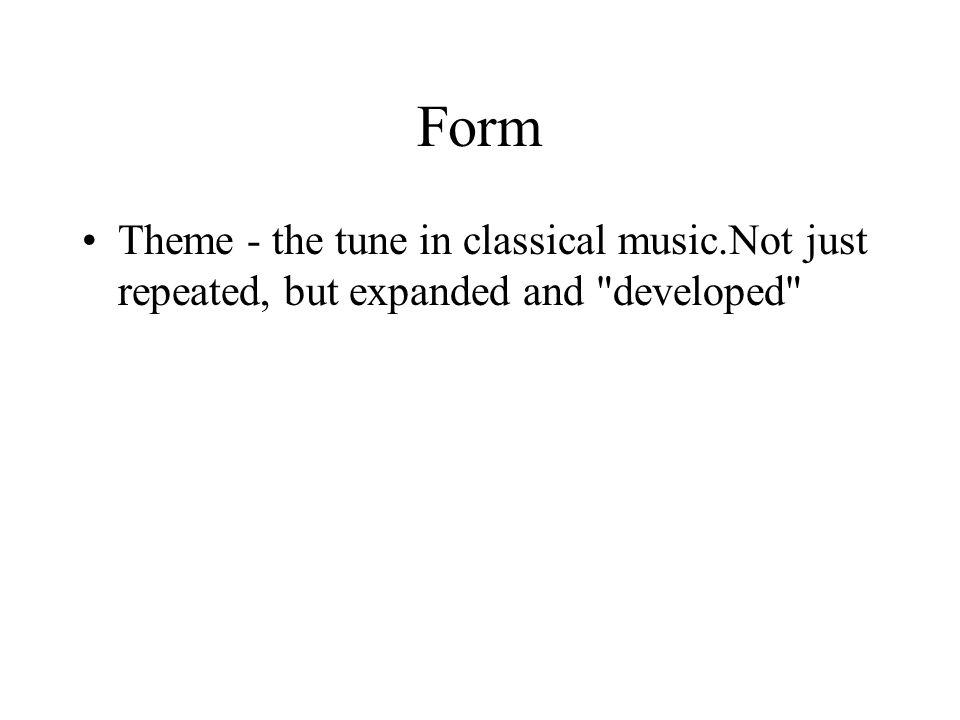 Form Theme - the tune in classical music.Not just repeated, but expanded and developed