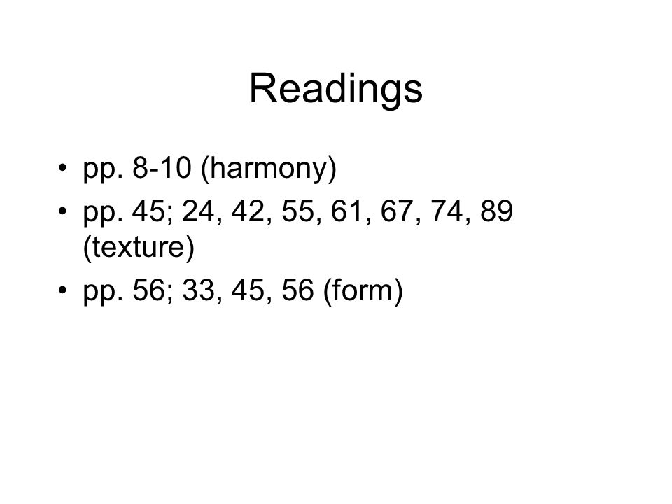 Readings pp. 8-10 (harmony) pp. 45; 24, 42, 55, 61, 67, 74, 89 (texture) pp. 56; 33, 45, 56 (form)