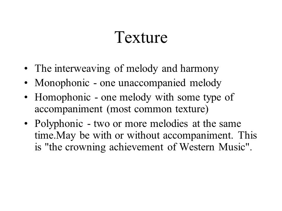 Texture The interweaving of melody and harmony Monophonic - one unaccompanied melody Homophonic - one melody with some type of accompaniment (most common texture) Polyphonic - two or more melodies at the same time.May be with or without accompaniment.