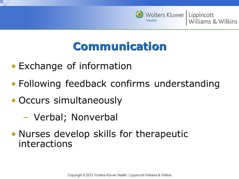 Copyright © 2013 Wolters Kluwer Health | Lippincott Williams & Wilkins Communication Exchange of information Following feedback confirms understanding Occurs simultaneously –Verbal; Nonverbal Nurses develop skills for therapeutic interactions