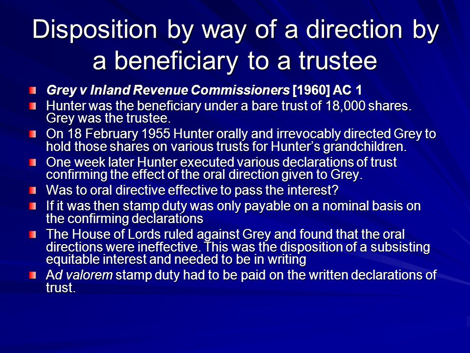 Disposition by way of a direction by a beneficiary to a trustee Grey v Inland Revenue Commissioners [1960] AC 1 Hunter was the beneficiary under a bare trust of 18,000 shares.