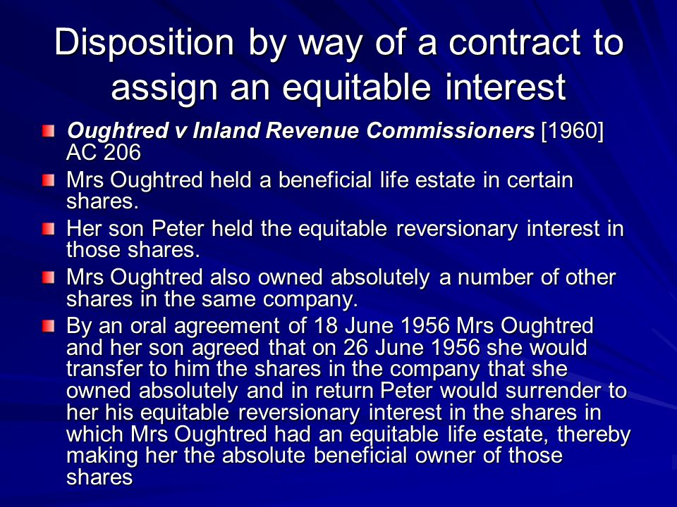Disposition by way of a contract to assign an equitable interest Oughtred v Inland Revenue Commissioners [1960] AC 206 Mrs Oughtred held a beneficial life estate in certain shares.