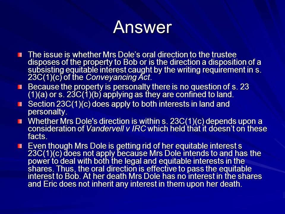Answer The issue is whether Mrs Dole's oral direction to the trustee disposes of the property to Bob or is the direction a disposition of a subsisting equitable interest caught by the writing requirement in s.