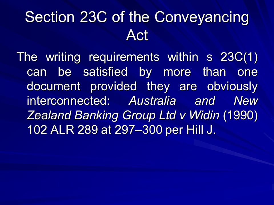 Section 23C of the Conveyancing Act The writing requirements within s 23C(1) can be satisfied by more than one document provided they are obviously interconnected: Australia and New Zealand Banking Group Ltd v Widin (1990) 102 ALR 289 at 297–300 per Hill J.