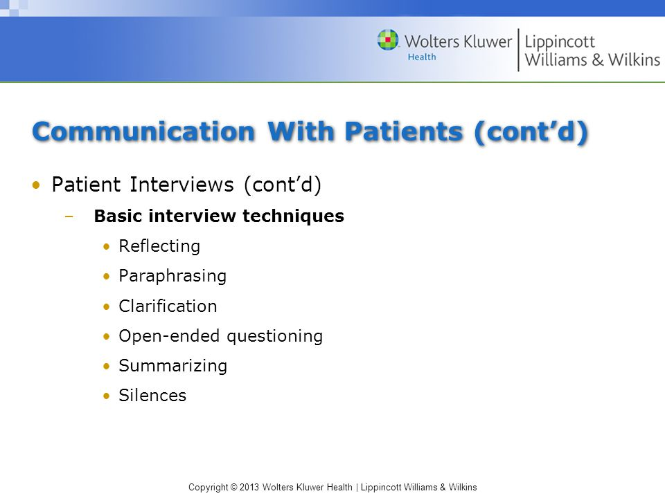 Copyright © 2013 Wolters Kluwer Health | Lippincott Williams & Wilkins Communication With Patients (cont'd) Patient Interviews (cont'd) –Basic interview techniques Reflecting Paraphrasing Clarification Open-ended questioning Summarizing Silences