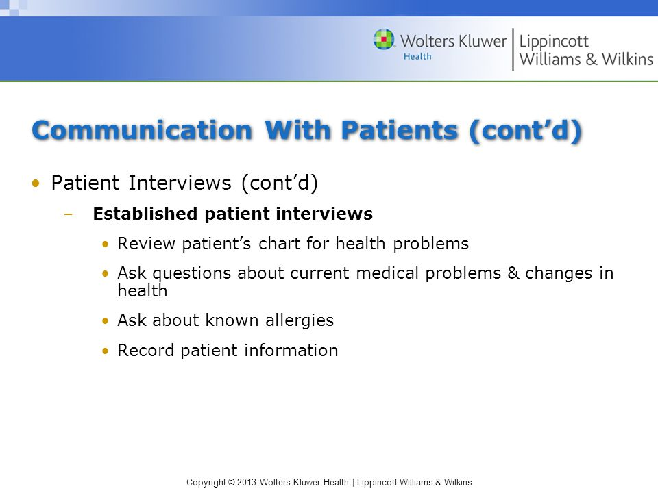 Copyright © 2013 Wolters Kluwer Health | Lippincott Williams & Wilkins Communication With Patients (cont'd) Patient Interviews (cont'd) –Established patient interviews Review patient's chart for health problems Ask questions about current medical problems & changes in health Ask about known allergies Record patient information