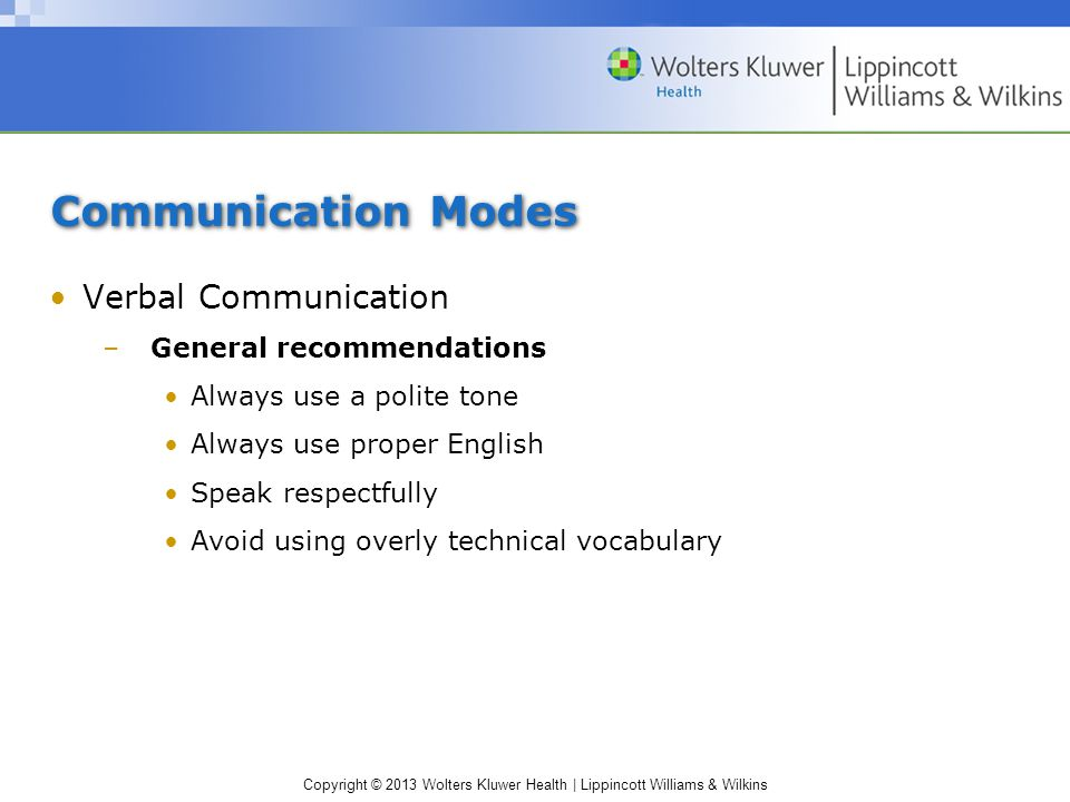 Copyright © 2013 Wolters Kluwer Health | Lippincott Williams & Wilkins Communication Modes Verbal Communication –General recommendations Always use a polite tone Always use proper English Speak respectfully Avoid using overly technical vocabulary