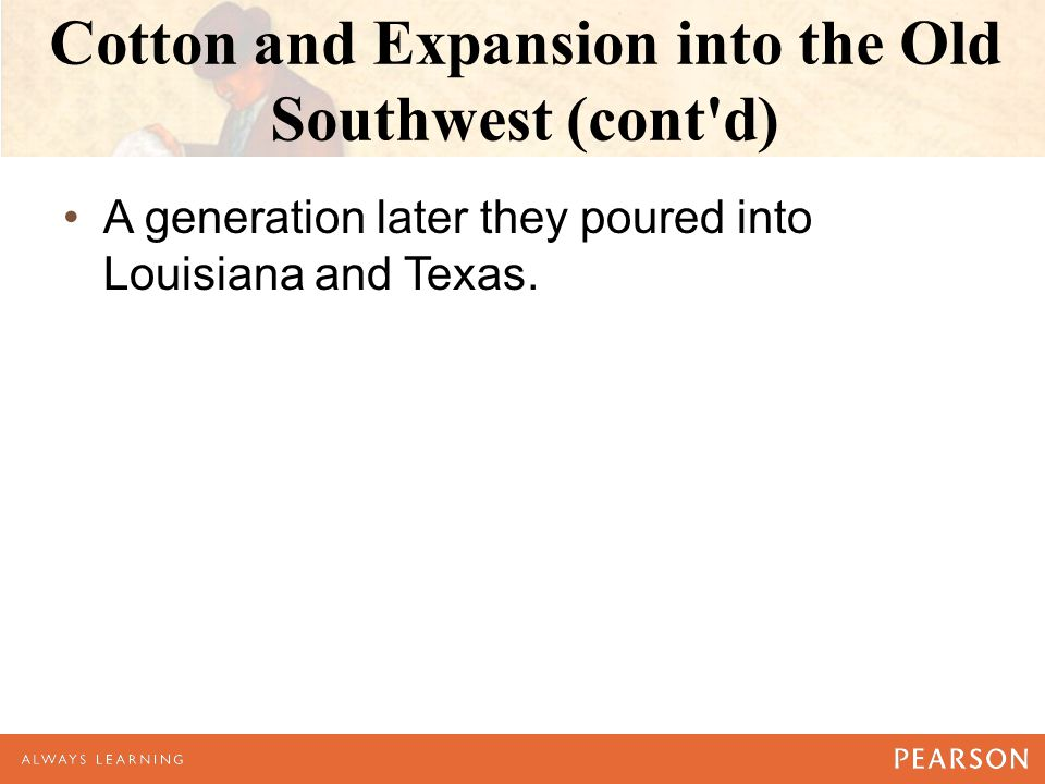 Cotton and Expansion into the Old Southwest (cont d) A generation later they poured into Louisiana and Texas.