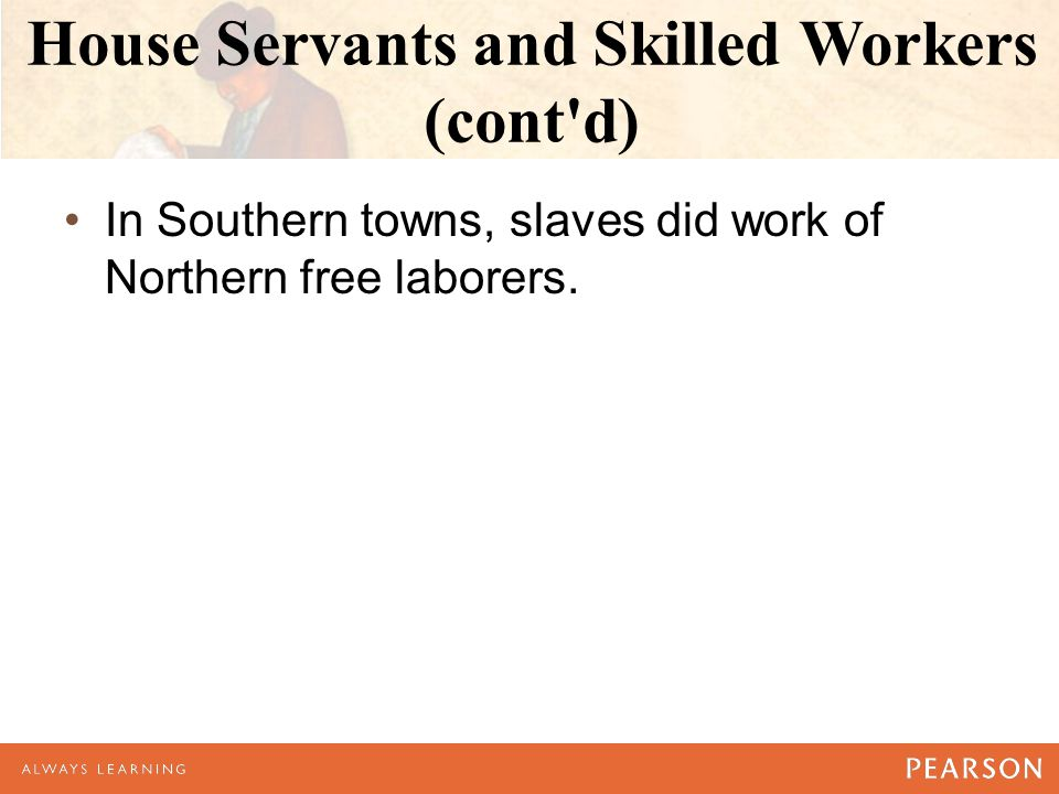 House Servants and Skilled Workers (cont d) In Southern towns, slaves did work of Northern free laborers.