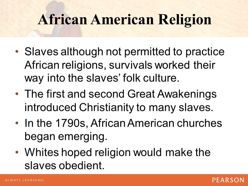 African American Religion Slaves although not permitted to practice African religions, survivals worked their way into the slaves' folk culture.