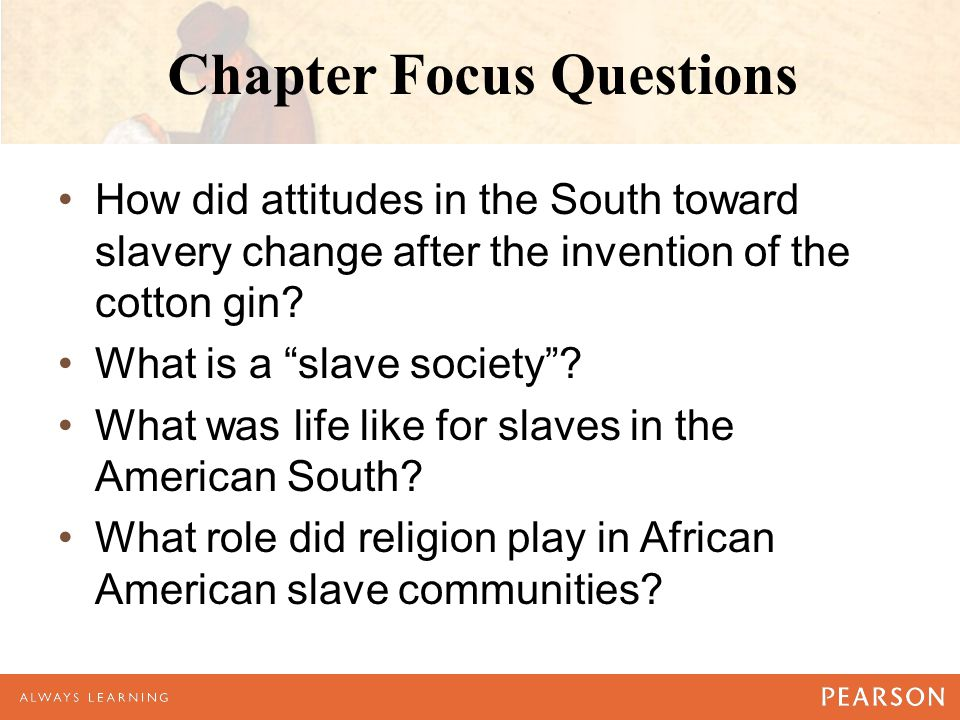 Chapter Focus Questions How did attitudes in the South toward slavery change after the invention of the cotton gin.