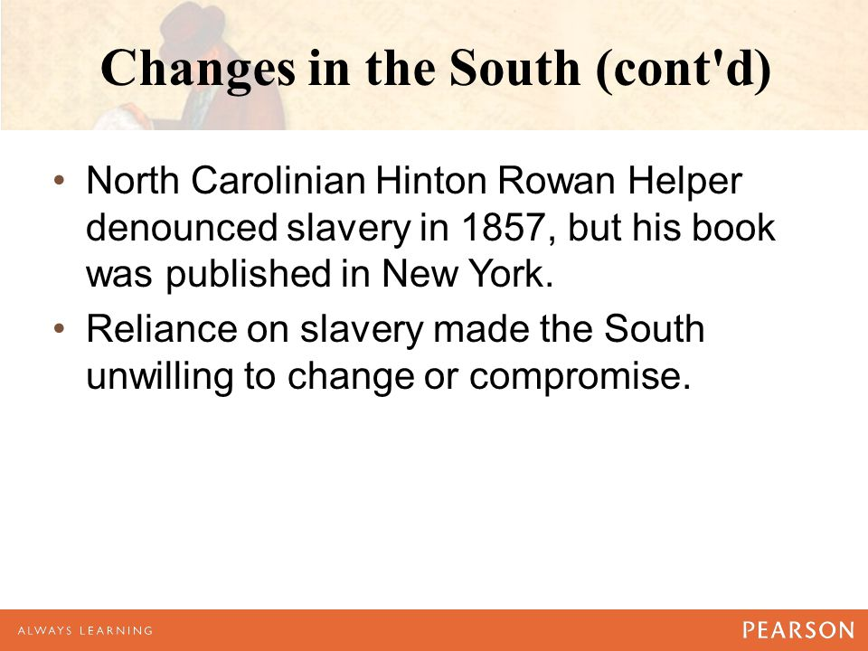 Changes in the South (cont d) North Carolinian Hinton Rowan Helper denounced slavery in 1857, but his book was published in New York.