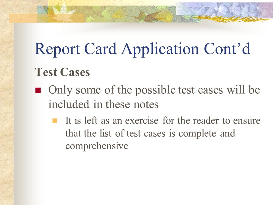 Report Card Application Cont'd Test Cases Only some of the possible test cases will be included in these notes It is left as an exercise for the reader to ensure that the list of test cases is complete and comprehensive